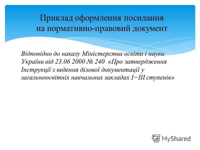 Відповідно до наказу Міністерства освіти і науки України від 23.06 2000 240 «Про затвердження Інструкції з ведення ділової документації у загальноосвітніх навчальних закладах IIII ступенів» Приклад оформлення посилання на нормативно-правовий документ