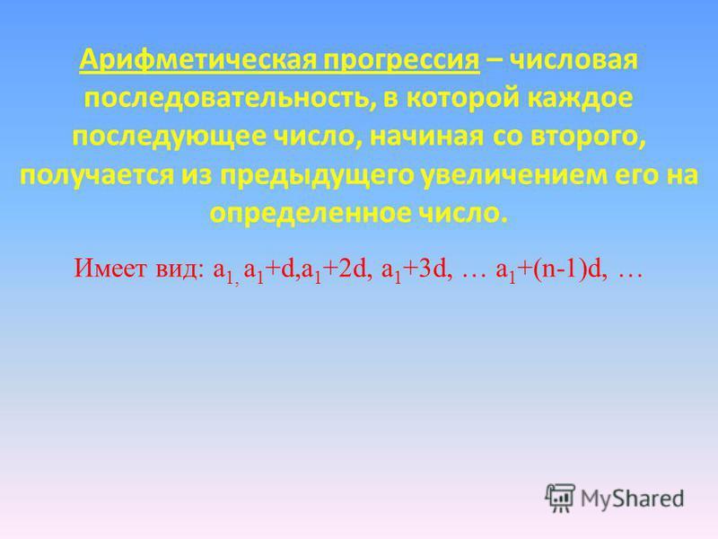 Арифметичешская прогресссия – числовая последовательность, в которой каждое последующее число, начиная со второго, получается из предыдущего увеличением его на определенное число. Имеет вид: a 1, a 1 +d,a 1 +2d, a 1 +3d, … a 1 +(n-1)d, …
