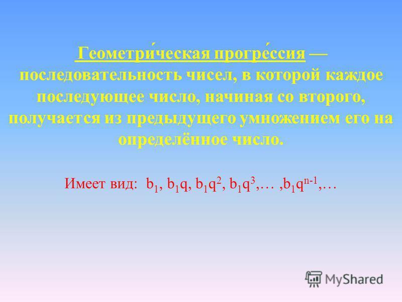 Геометри́чешская прогресс́сия последовательность чисел, в которой каждое последующее число, начиная со второго, получается из предыдущего умножением его на определённое число. Имеет вид: b 1, b 1 q, b 1 q 2, b 1 q 3,…,b 1 q n-1,…