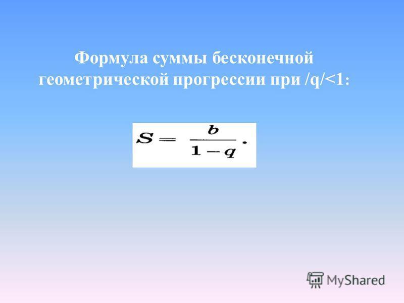 Формула суммы бесконечной геометрической прогрессссии при /q/<1 :