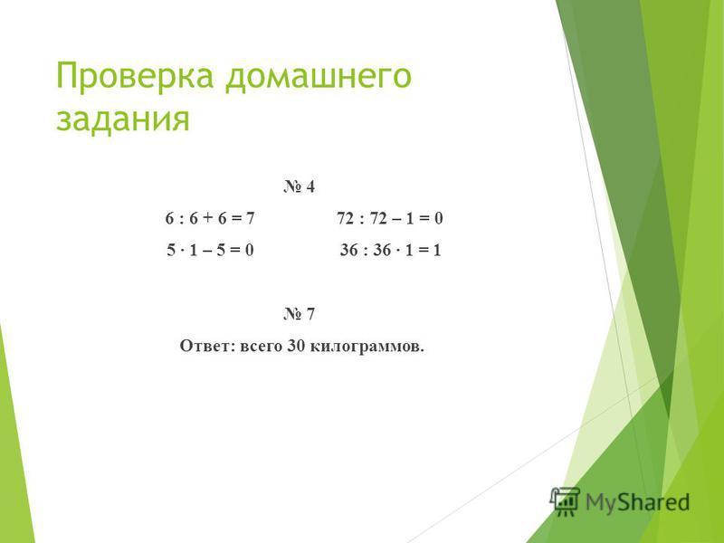 Проверка домашнего задания 4 6 : 6 + 6 = 7 72 : 72 – 1 = 0 5 1 – 5 = 0 36 : 36 1 = 1 7 Ответ: всего 30 килограммов.