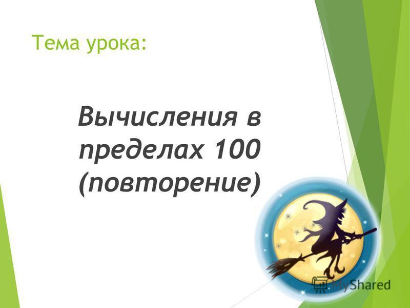Тема урока: Вычисления в пределах 100 (повторение)