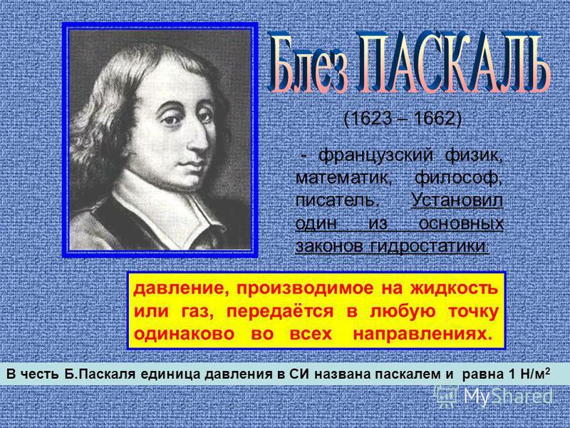 (1623 – 1662) - французский физик, математик, философ, писатель. Установил один из основных законов гидростатики : давление, производимое на жидкость или газ, передаётся в любую точку одинаково во всех направлениях. В честь Б.Паскаля единица давления