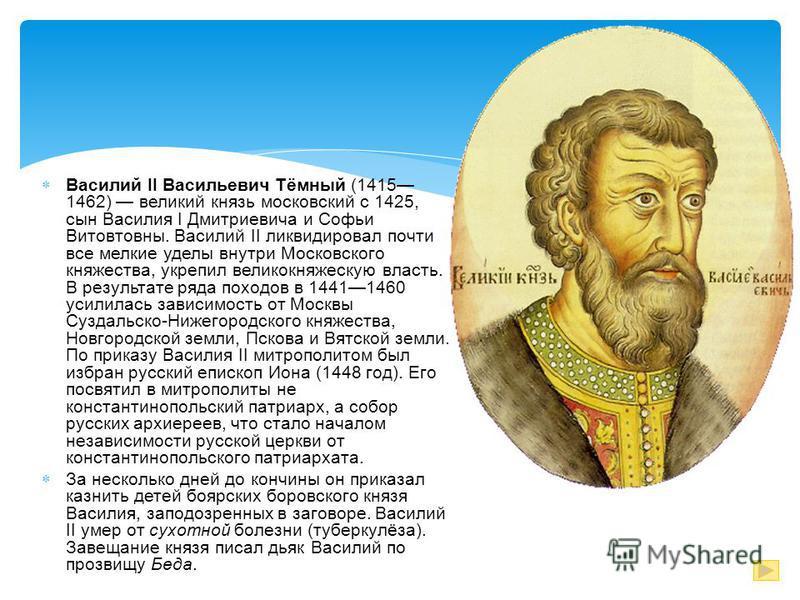 Василий II Васильевич Тёмный (1415 1462) великий князь московский с 1425, сын Василия I Дмитриевича и Софьи Витовтовны. Василий II ликвидировал почти все мелкие уделы внутри Московского княжества, укрепил великокняжескую власть. В результате ряда пох