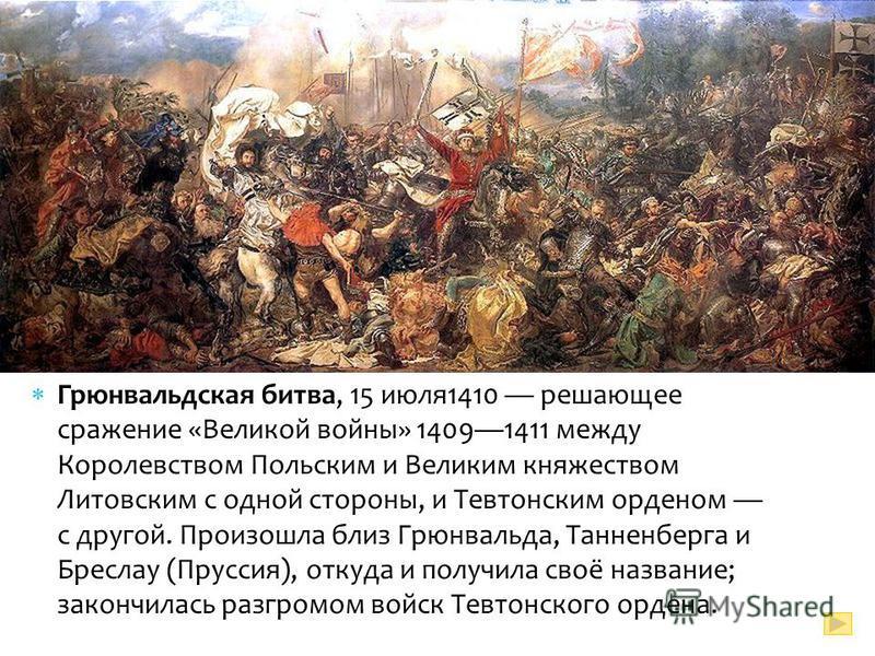 Грюнвальдская битва, 15 июля 1410 решающее сражение «Великой войны» 14091411 между Королевством Польским и Великим княжеством Литовским с одной стороны, и Тевтонским орденом с другой. Произошла близ Грюнвальда, Танненберга и Бреслау (Пруссия), откуда