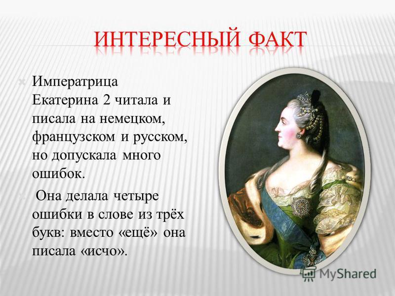 Императрица Екатерина 2 читала и писала на немецком, французском и русском, но допускала много ошибок. Она делала четыре ошибки в слове из трёх букв: вместо «ещё» она писала «исчо».