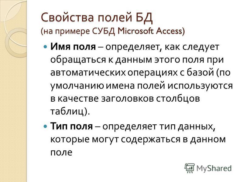 Свойства полей БД ( на примере СУБД Microsoft Access) Имя поля – определяет, как следует обращаться к данным этого поля при автоматических операциях с базой ( по умолчанию имена полей используются в качестве заголовков столбцов таблиц ). Тип поля – о
