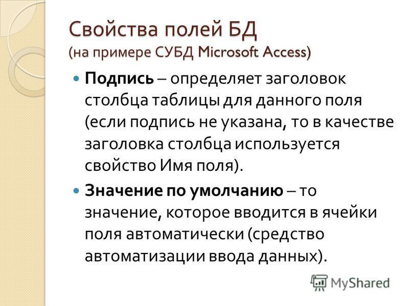 Свойства полей БД ( на примере СУБД Microsoft Access) Подпись – определяет заголовок столбца таблицы для данного поля ( если подпись не указана, то в качестве заголовка столбца используется свойство Имя поля ). Значение по умолчанию – то значение, ко
