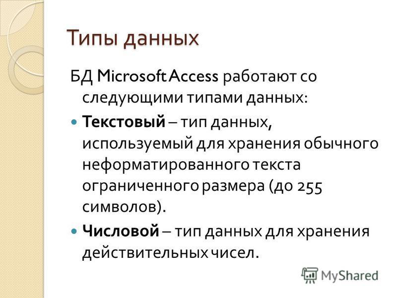 Типы данных БД Microsoft Access работают со следующими типами данных : Текстовый – тип данных, используемый для хранения обычного неформатированного текста ограниченного размера ( до 255 символов ). Числовой – тип данных для хранения действительных ч