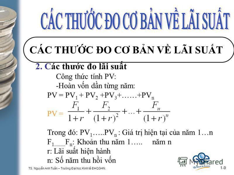 TS. Nguyn Anh Tun – Trưng Đi hc Kinh t ĐHQGHN. 1-9 CÁC THƯC ĐO CƠ BN V LÃI SUT 2. Các thưc đo lãi sut Công thc tính PV: -Hoàn vn dn tng năm: PV = PV 1 + PV 2 +PV 3 +……+PV n PV = Trong đó: PV 1 …..PV n : Giá tr hin ti ca năm 1…n F 1......... F n : Kho
