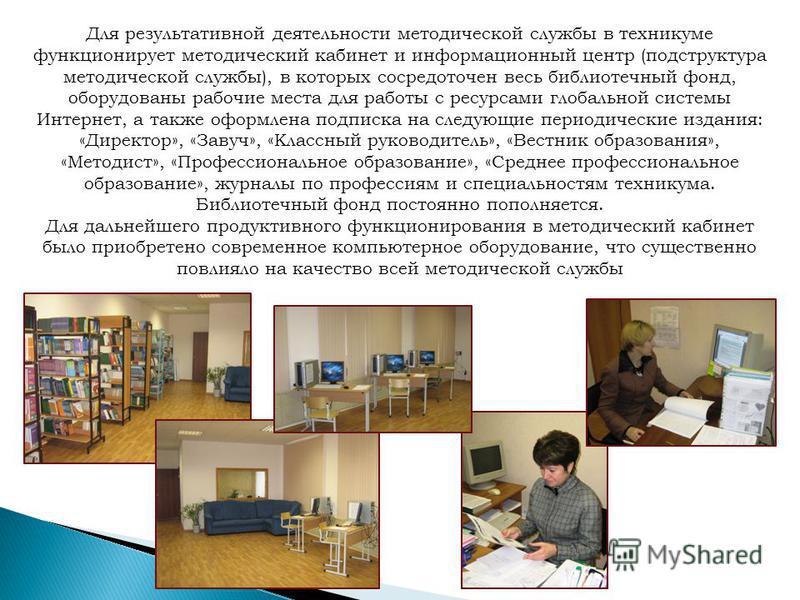 Для результативной деятельности методической службы в техникуме функционирует методический кабинет и информационный центр (подструктура методической службы), в которых сосредоточен весь библиотечный фонд, оборудованы рабочие места для работы с ресурс