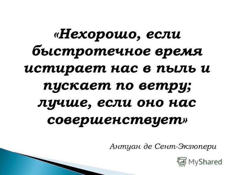 «Нехорошо, если быстротечное время истирает нас в пыль и пускает по ветру; лучше, если оно нас совершенствует» Антуан де Сент-Экзюпери