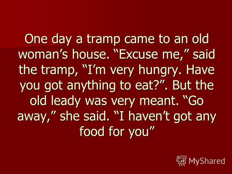 One day a tramp came to an old womans house. Excuse me, said the tramp, Im very hungry. Have you got anything to eat?. But the old leady was very meant. Go away, she said. I havent got any food for you