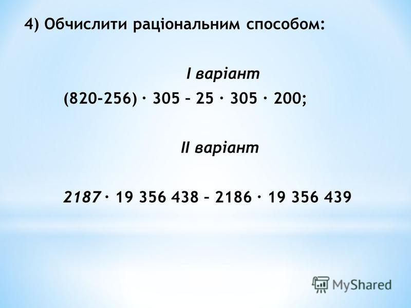 4) Обчислити раціональним способом: I варіант (820-256) · 305 – 25 · 305 · 200; II варіант 2187· 19 356 438 – 2186 · 19 356 439
