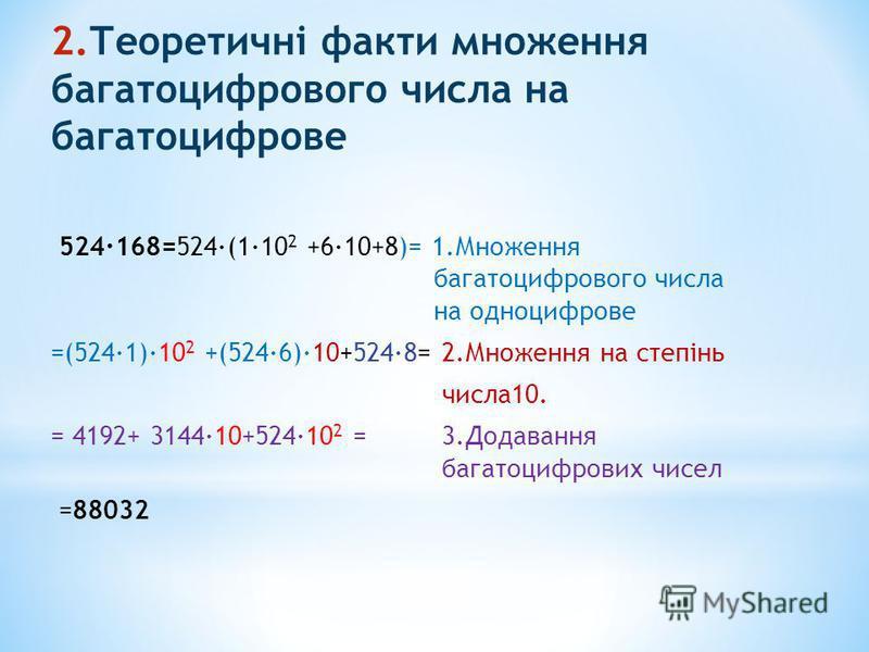 2.Теоретичні факти множення багатоцифрового числа на багатоцифрове 524·168=524·(1·10 2 +6·10+8)= 1.Множення багатоцифрового числа на одноцифрове =(524·1)·10 2 +(524·6)·10+524·8= 2.Множення на степінь числа10. = 4192+ 3144·10+524·10 2 = 3.Додавання ба