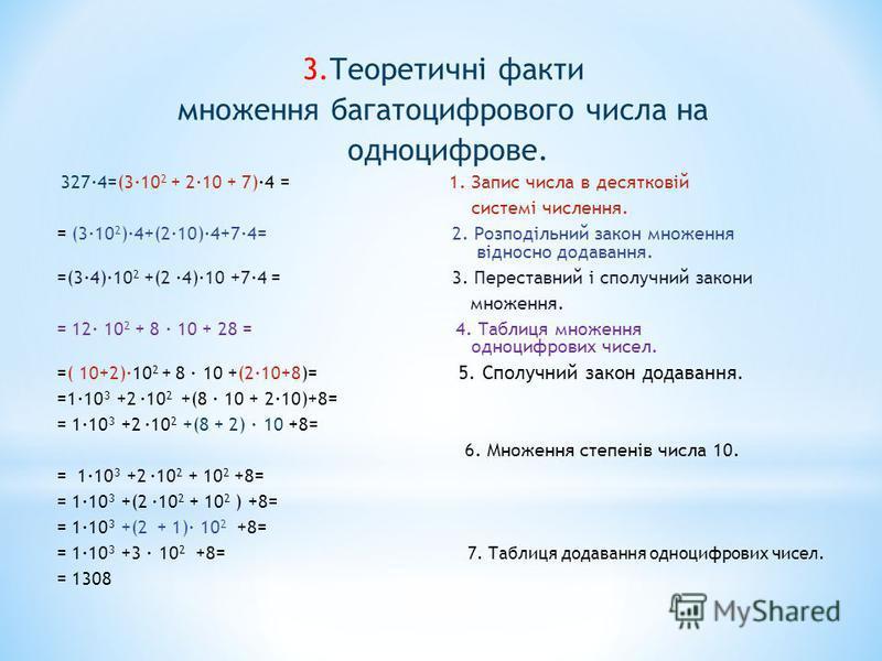 3.Теоретичні факти множення багатоцифрового числа на одноцифрове. 327·4=(3·10 2 + 2·10 + 7)·4 = 1. Запис числа в десятковій системі числення. = (3·10 2 )·4+(2·10)·4+7·4= 2. Розподільний закон множення відносно додавання. =(3·4)·10 2 +(2 ·4)·10 +7·4 =