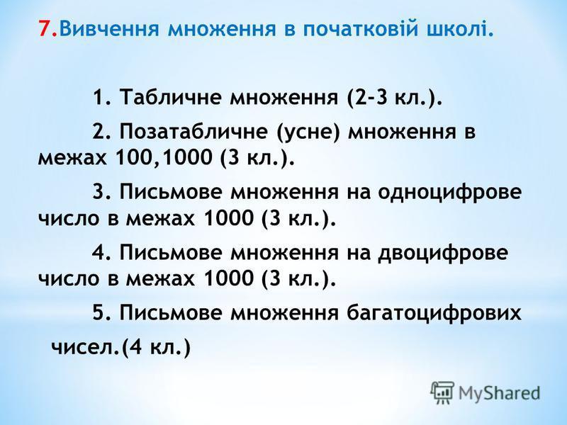 7.Вивчення множення в початковій школі. 1. Табличне множення (2-3 кл.). 2. Позатабличне (усне) множення в межах 100,1000 (3 кл.). 3. Письмове множення на одноцифрове число в межах 1000 (3 кл.). 4. Письмове множення на двоцифрове число в межах 1000 (3