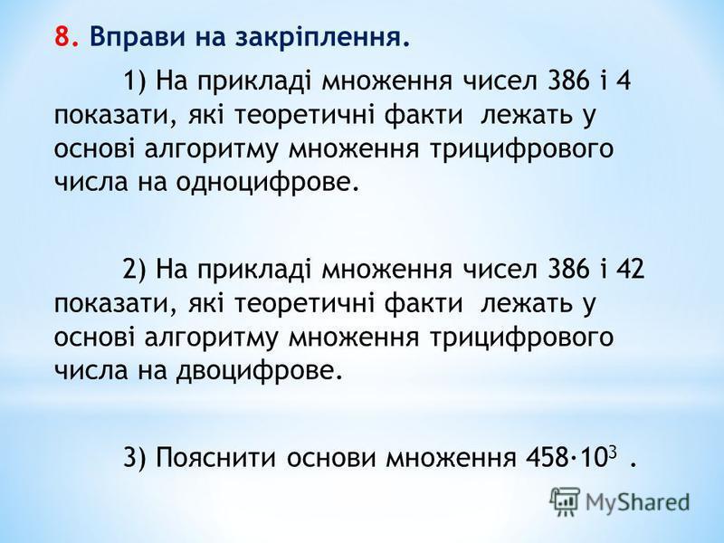 8. Вправи на закріплення. 1) На прикладі множення чисел 386 і 4 показати, які теоретичні факти лежать у основі алгоритму множення трицифрового числа на одноцифрове. 2) На прикладі множення чисел 386 і 42 показати, які теоретичні факти лежать у основі
