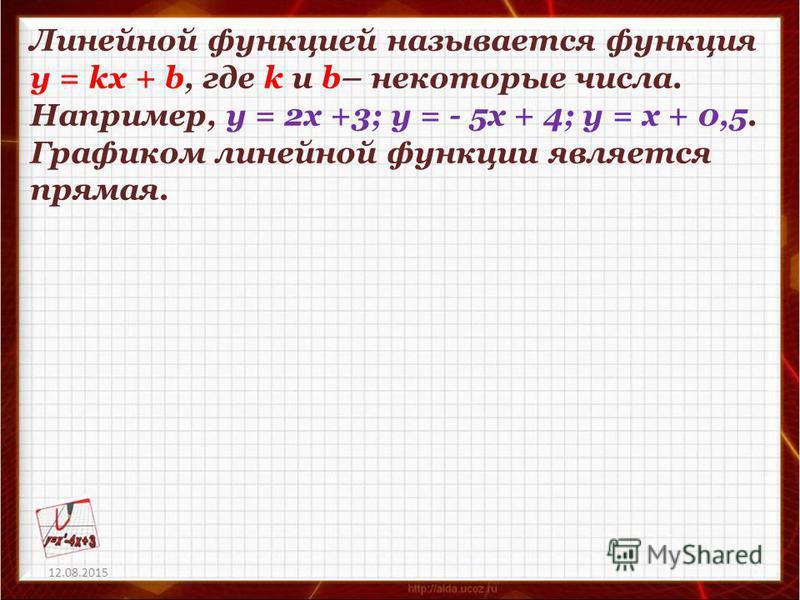 12.08.2015 Линейной функцией называется функция у = kx + b, где k и b– некоторые числа. Например, у = 2 х +3; у = - 5 х + 4; у = х + 0,5. Графиком линейной функции является прямая.