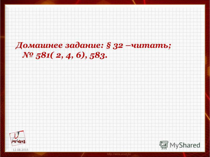 12.08.2015 Домашнее задание: § 32 –читать; 581( 2, 4, 6), 583.