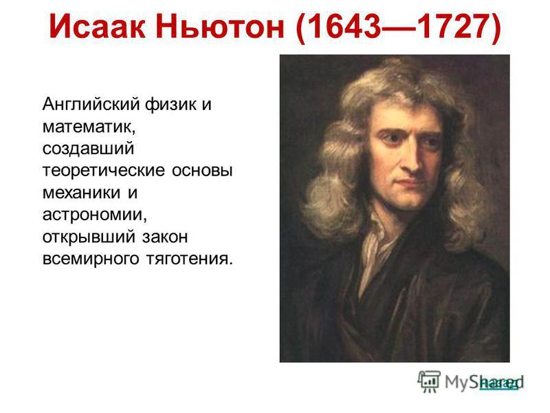 Исаак Ньютон (16431727) назад Английский физик и математик, создавший теоретические основы механики и астрономии, открывший закон всемирного тяготения.