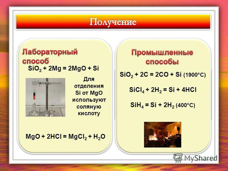 SiO 2 + 2Mg = 2MgO + Si Для отделения Si от МgO используют соляную кислоту MgO + 2HCl = MgCl 2 + H 2 O SiO 2 + 2C = 2CO + Si (1900°C) SiCl 4 + 2H 2 = Si + 4HCl SiH 4 = Si + 2H 2 (400°C) SiO 2 + 2C = 2CO + Si (1900°C) SiCl 4 + 2H 2 = Si + 4HCl SiH 4 =