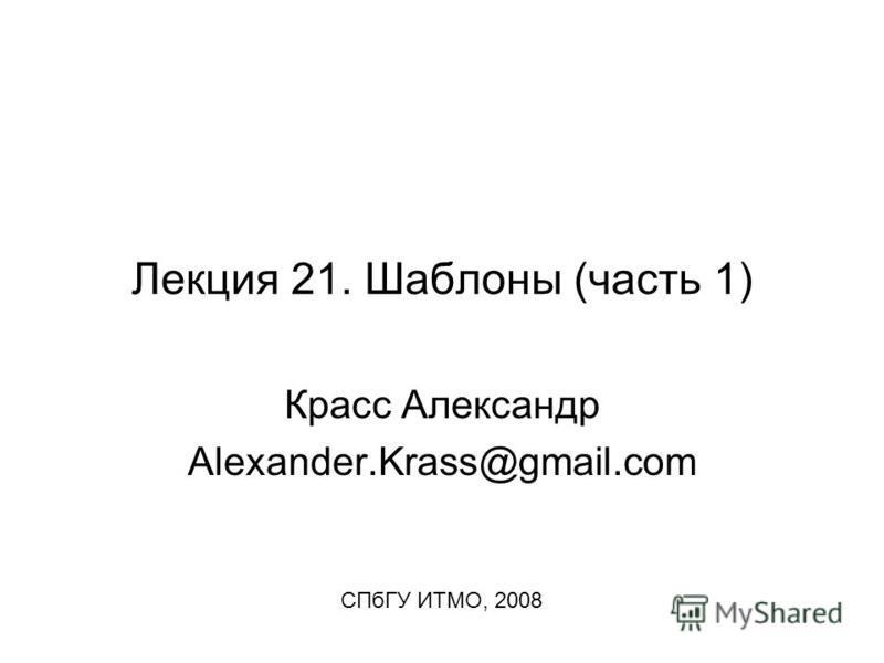 Лекция 21. Шаблоны (часть 1) Красс Александр Alexander.Krass@gmail.com СПбГУ ИТМО, 2008