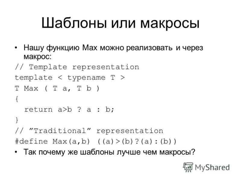 Шаблоны или макросы Нашу функцию Max можно реализовать и через макрос: // Template representation template T Max ( T a, T b ) { return a>b ? a : b; } // Traditional representation #define Max(a,b) ((a)>(b)?(a):(b)) Так почему же шаблоны лучше чем мак