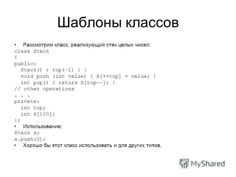 Шаблоны классов Рассмотрим класс, реализующий стек целых чисел: class Stack { public: Stack() : top(-1) { } void push (int value) { S[++top] = value; } int pop() { return S[top--]; } // other operations... private: int top; int S[100]; }; Использован