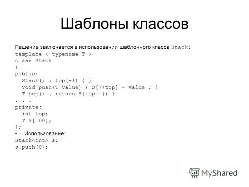 Шаблоны классов Решение заключается в использовании шаблонного класса Stack: template class Stack { public: Stack() : top(-1) { } void push(T value) { S[++top] = value ; } T pop() { return S[top--]; }... private: int top; T S[100]; }; Использование: