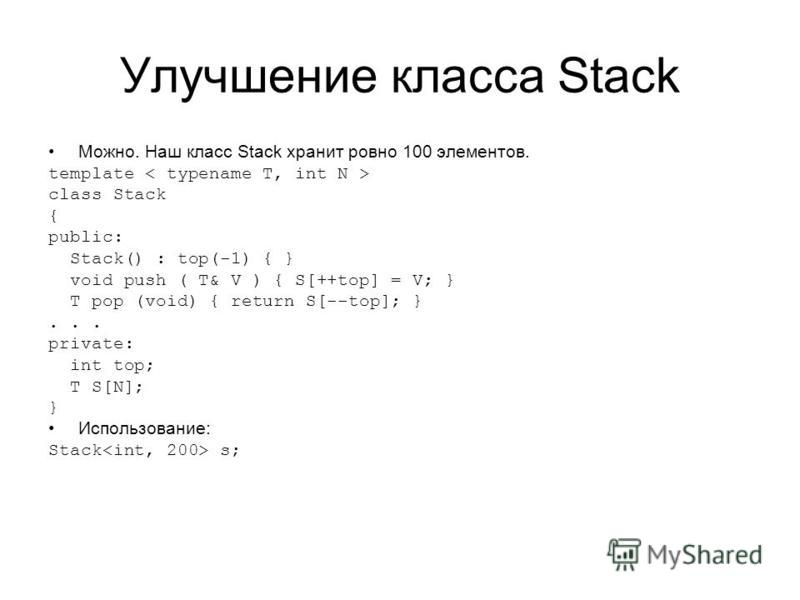 Улучшение класса Stack Можно. Наш класс Stack хранит ровно 100 элементов. template class Stack { public: Stack() : top(-1) { } void push ( T& V ) { S[++top] = V; } T pop (void) { return S[--top]; }... private: int top; T S[N]; } Использование: Stack