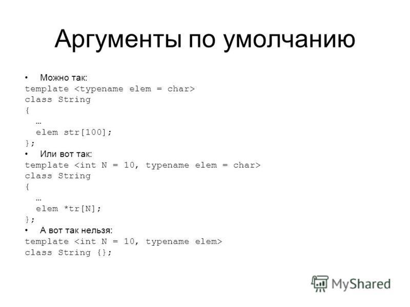 Аргументы по умолчанию Можно так: template class String { … elem str[100]; }; Или вот так: template class String { … elem *tr[N]; }; А вот так нельзя: template class String {};