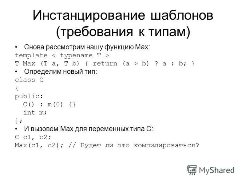 Инстанцирование шаблонов (требования к типам) Снова рассмотрим нашу функцию Max: template T Max (T a, T b) { return (a > b) ? a : b; } Определим новый тип: class C { public: C() : m(0) {} int m; }; И вызовем Max для переменных типа C: C c1, c2; Max(c