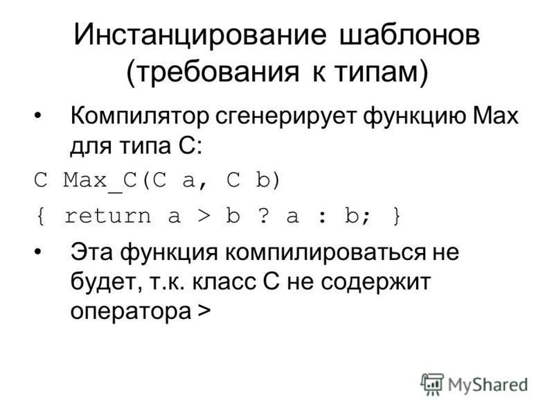Инстанцирование шаблонов (требования к типам) Компилятор сгенерирует функцию Max для типа C: C Max_C(C a, C b) { return a > b ? a : b; } Эта функция компилироваться не будет, т.к. класс C не содержит оператора >