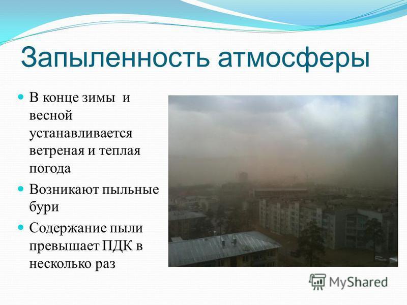 Запыленность атмосферы В конце зимы и весной устанавливается ветреная и теплая погода Возникают пыльные бури Содержание пыли превышает ПДК в несколько раз