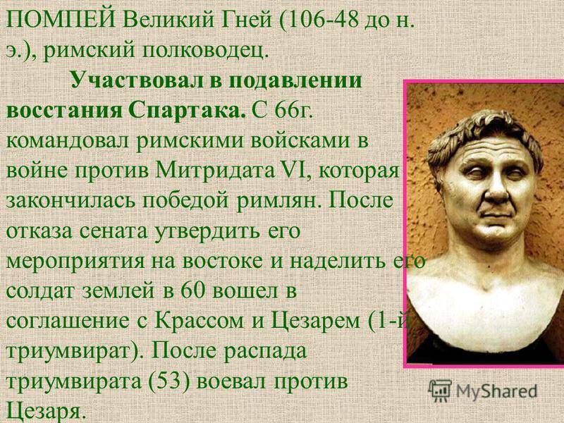 ПОМПЕЙ Великий Гней (106-48 до н. э.), римский полководец. Участвовал в подавлении восстания Спартака. С 66 г. командовал римскими войсками в войне против Митридата VI, которая закончилась победой римлян. После отказа сената утвердить его мероприятия