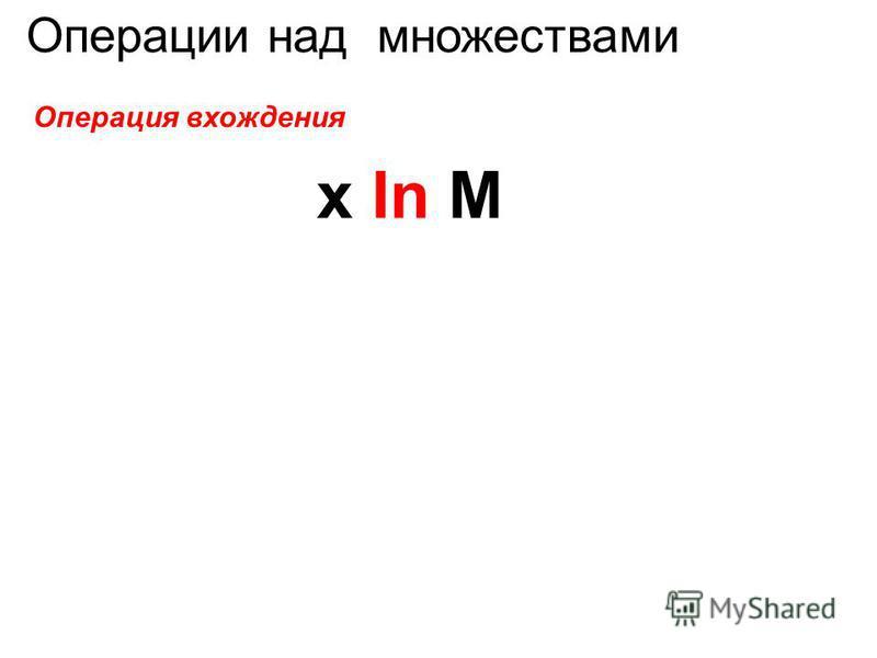 Операции над множествами Операция вхождения x In M