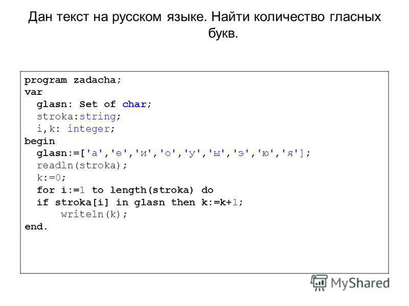 Дан текст на русском языке. Найти количество гласных букв. program zadacha; var glasn: Set of char; stroka:string; i,k: integer; begin glasn:=['а','е','и','о','у','ы','э','ю','я']; readln(stroka); k:=0; for i:=1 to length(stroka) do if stroka[i] in g