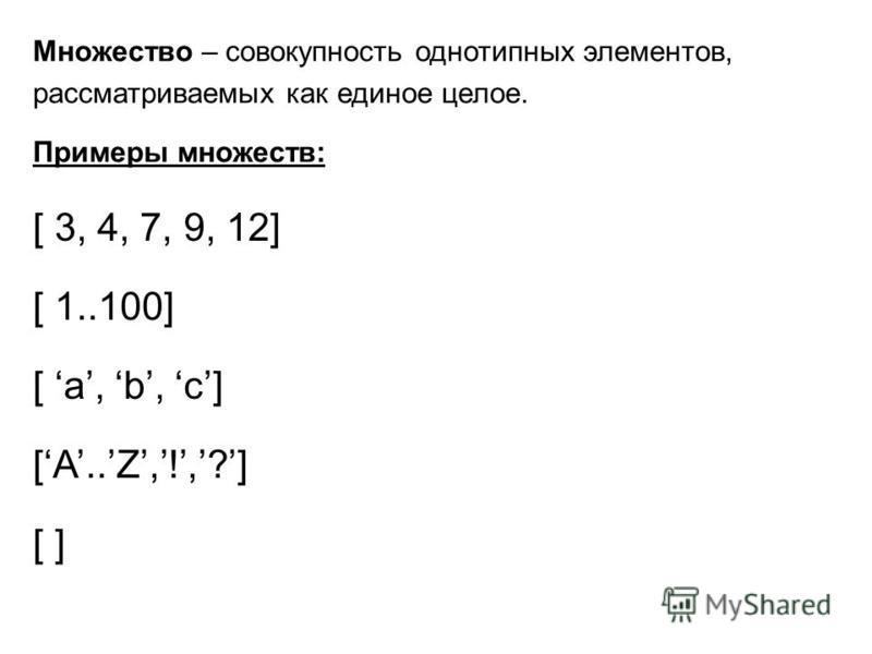 Множество – совокупность однотипных элементов, рассматриваемых как единое целое. Примеры множеств: [ 3, 4, 7, 9, 12] [ 1..100] [ a, b, c] [A..Z,!,?] [ ]