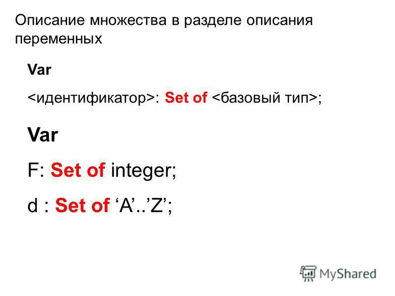 Описание множества в разделе описания переменных Var : Set of ; Var F: Set of integer; d : Set of A..Z;