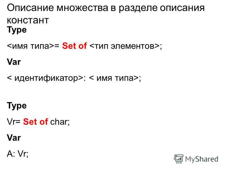 Описание множества в разделе описания констант Type = Set of ; Var : ; Type Vr= Set of char; Var A: Vr;