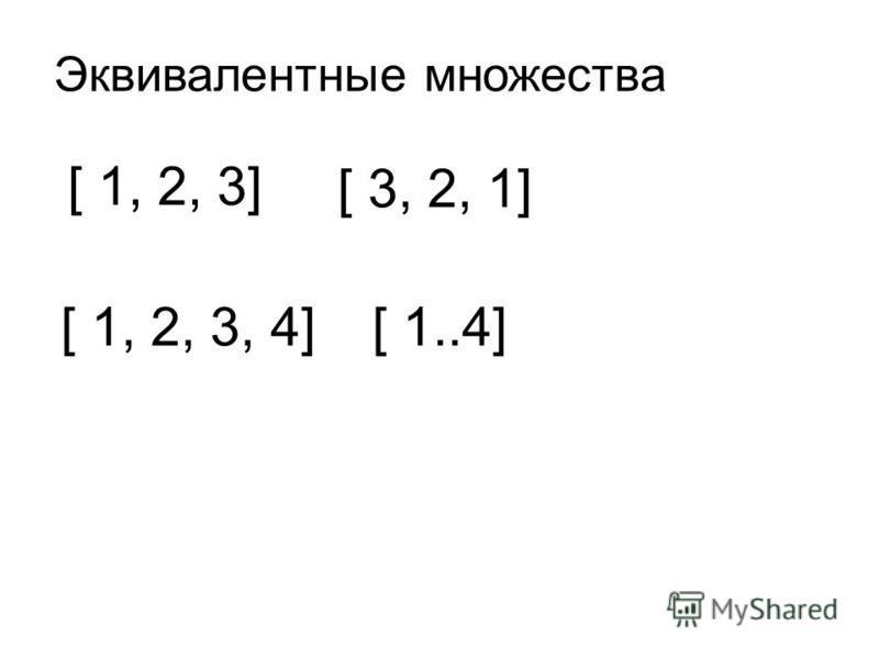 [ 1, 2, 3] [ 3, 2, 1] [ 1, 2, 3, 4][ 1..4] Эквивалентные множества