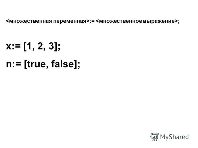 := ; x:= [1, 2, 3]; n:= [true, false];