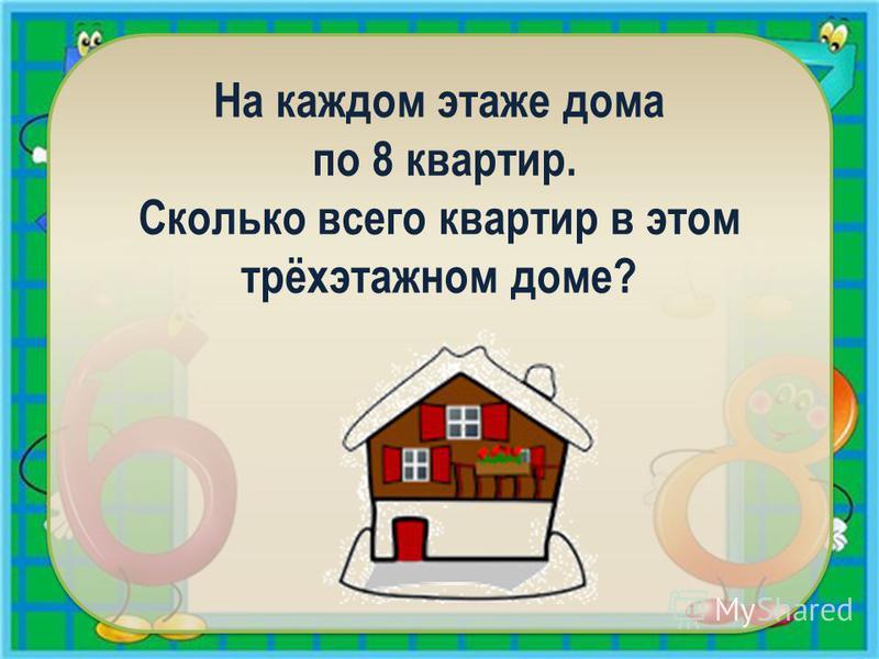 На каждом этаже дома по 8 квартир. Сколько всего квартир в этом трёхэтажном доме?