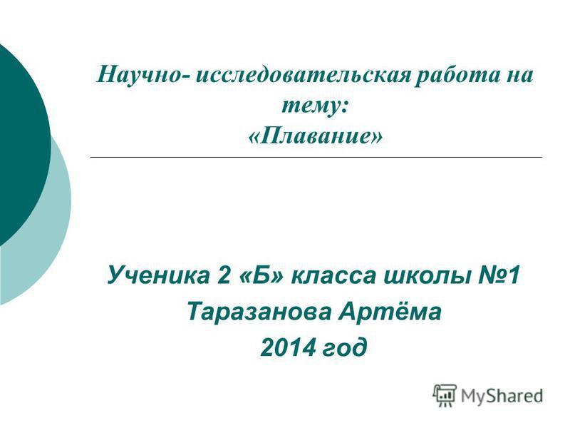 Научно- исследовательская работа на тему: «Плавание» Ученика 2 «Б» класса школы 1 Таразанова Артёма 2014 год