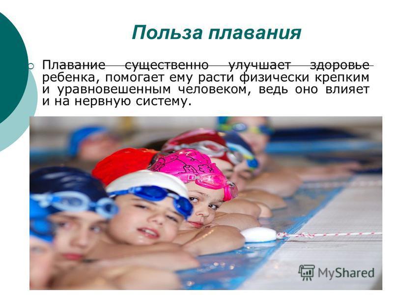 Польза плавания Плавание существенно улучшает здоровье ребенка, помогает ему расти физически крепким и уравновешенным человеком, ведь оно влияет и на нервную систему.