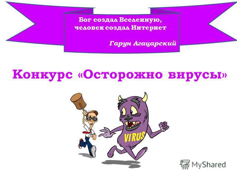Конкурс «Осторожно вирусы» Бог создал Вселенную, человек создал Интернет Гарун Агацарский