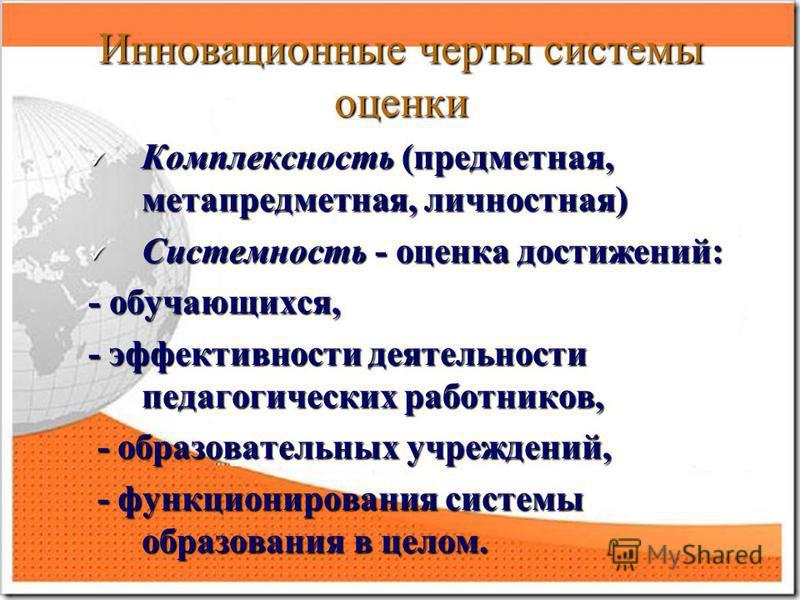 Инновационные черты системы оценки Комплексность (предметная, метапредметная, личностная) Комплексность (предметная, метапредметная, личностная) Системность - оценка достижений: Системность - оценка достижений: - обучающихся, - эффективности деятельн