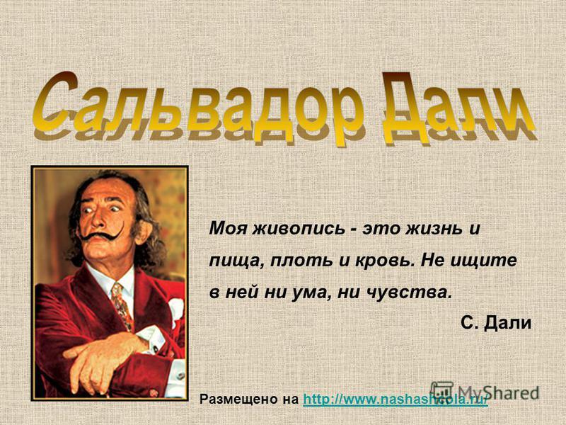 Моя живопись - это жизнь и пища, плоть и кровь. Не ищите в ней ни ума, ни чувства. С. Дали Размещено на http://www.nashashcola.ru/http://www.nashashcola.ru/