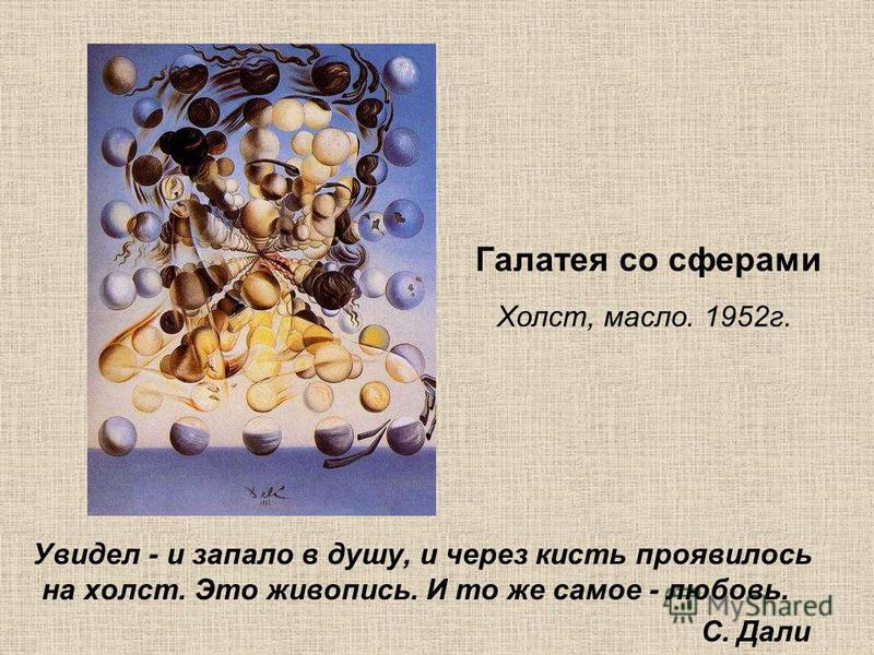 Галатея со сферами Холст, масло. 1952 г. Увидел - и запало в душу, и через кисть проявилось на холст. Это живопись. И то же самое - любовь. С. Дали